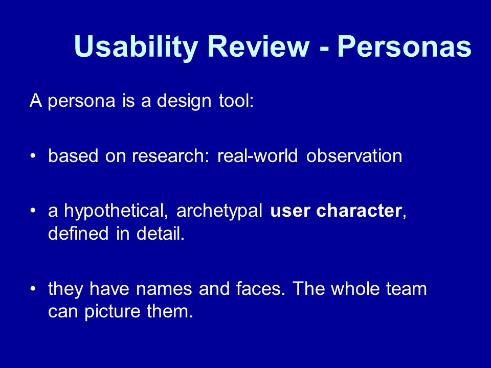 Usability Review - Personas A persona is a design tool: based on research: real-world observation a hypothetical, archetypal user character, defined in detail.