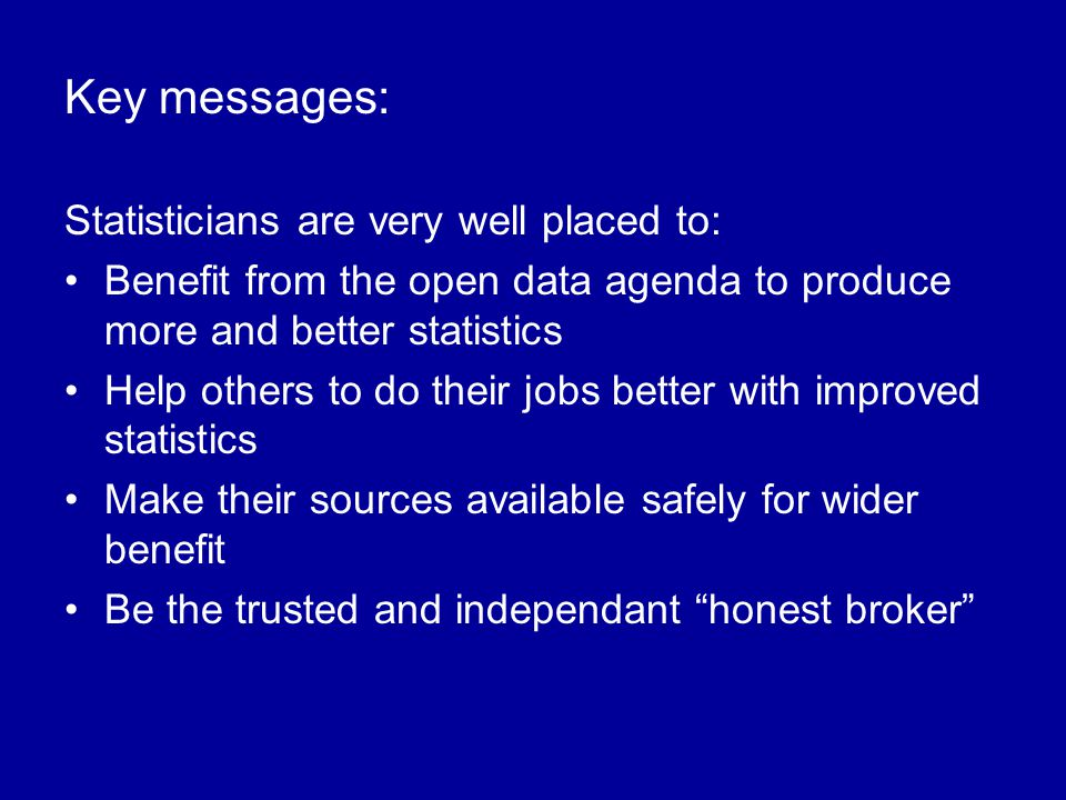 Key messages: Statisticians are very well placed to: Benefit from the open data agenda to produce more and better statistics Help others to do their jobs better with improved statistics Make their sources available safely for wider benefit Be the trusted and independant honest broker