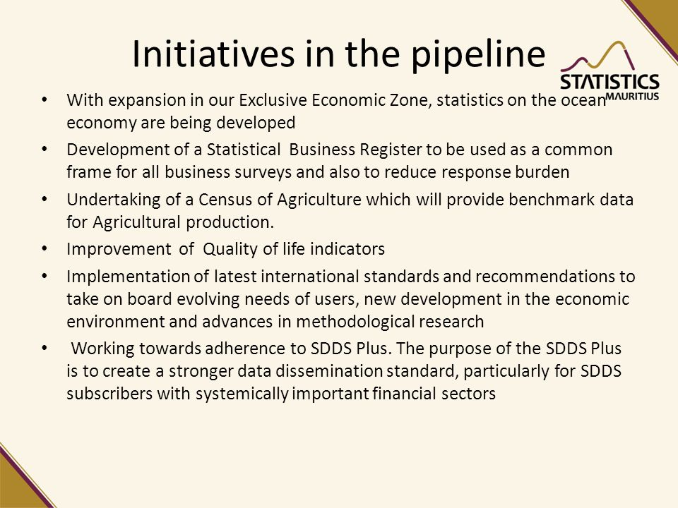 Initiatives in the pipeline With expansion in our Exclusive Economic Zone, statistics on the ocean economy are being developed Development of a Statistical Business Register to be used as a common frame for all business surveys and also to reduce response burden Undertaking of a Census of Agriculture which will provide benchmark data for Agricultural production.