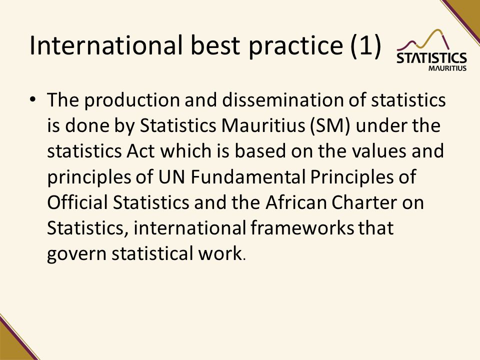 International best practice (1) The production and dissemination of statistics is done by Statistics Mauritius (SM) under the statistics Act which is based on the values and principles of UN Fundamental Principles of Official Statistics and the African Charter on Statistics, international frameworks that govern statistical work.