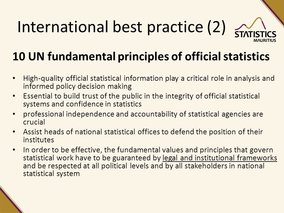 International best practice (2) 10 UN fundamental principles of official statistics High-quality official statistical information play a critical role in analysis and informed policy decision making Essential to build trust of the public in the integrity of official statistical systems and confidence in statistics professional independence and accountability of statistical agencies are crucial Assist heads of national statistical offices to defend the position of their institutes In order to be effective, the fundamental values and principles that govern statistical work have to be guaranteed by legal and institutional frameworks and be respected at all political levels and by all stakeholders in national statistical system