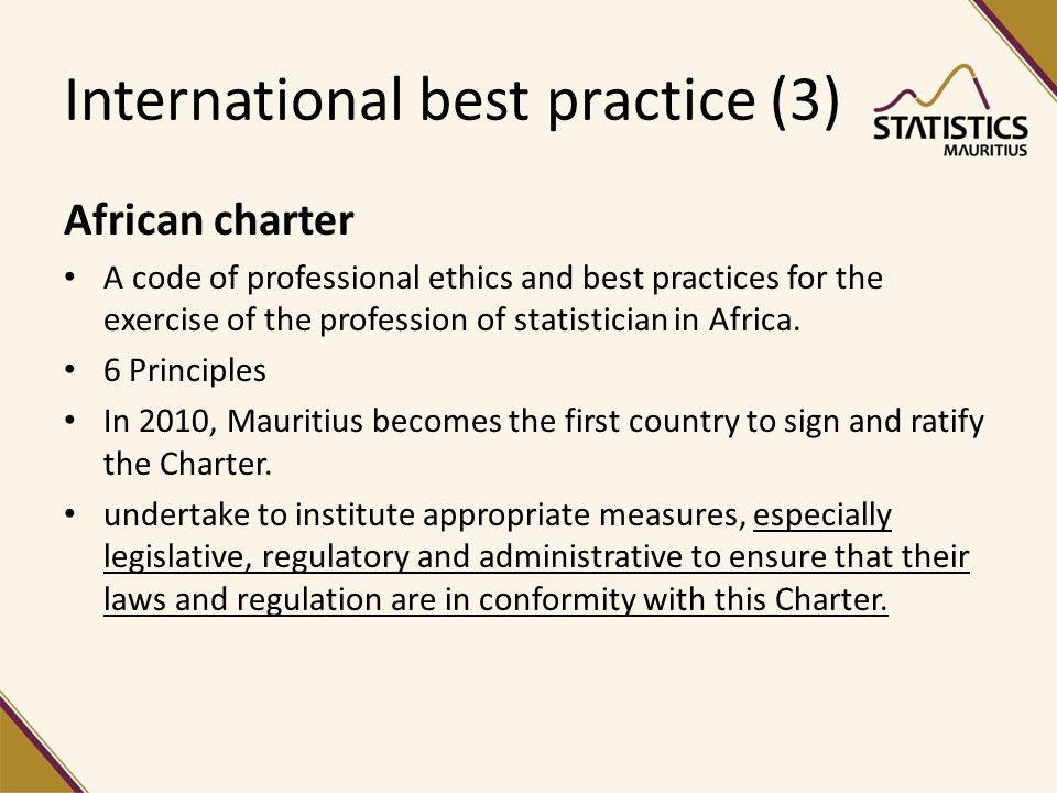 International best practice (3) African charter A code of professional ethics and best practices for the exercise of the profession of statistician in Africa.