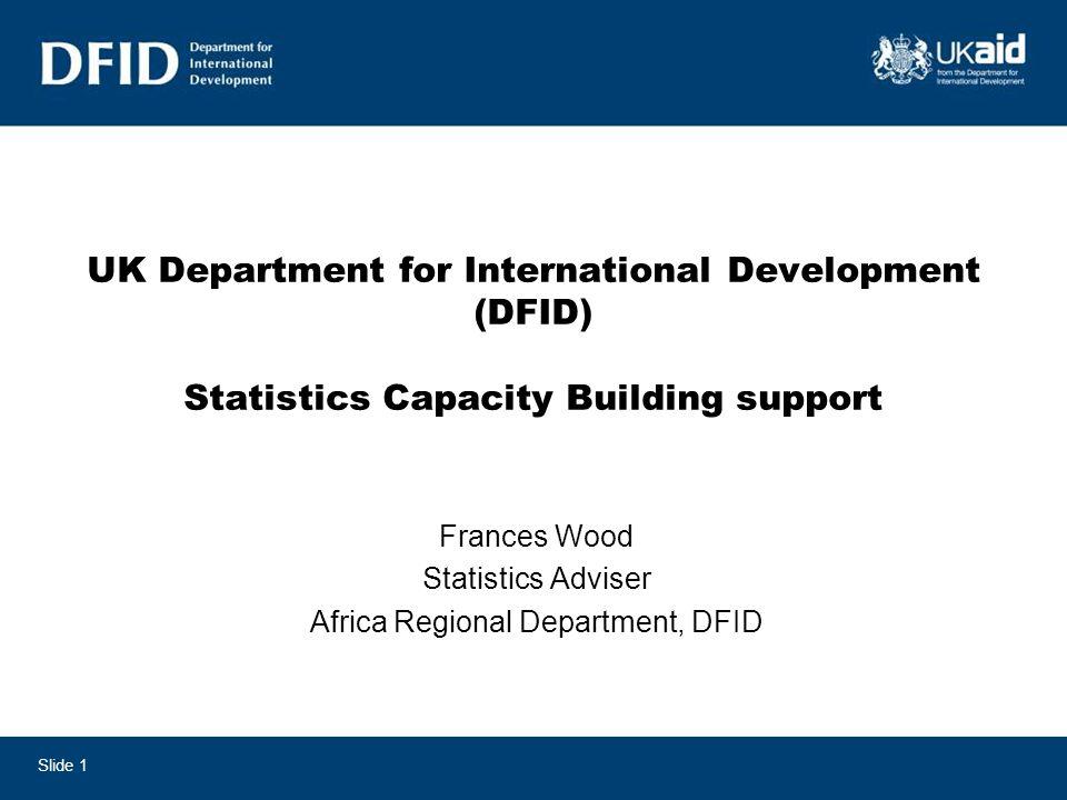 UK Department for International Development (DFID) Statistics Capacity Building support Frances Wood Statistics Adviser Africa Regional Department, DFID Slide 1