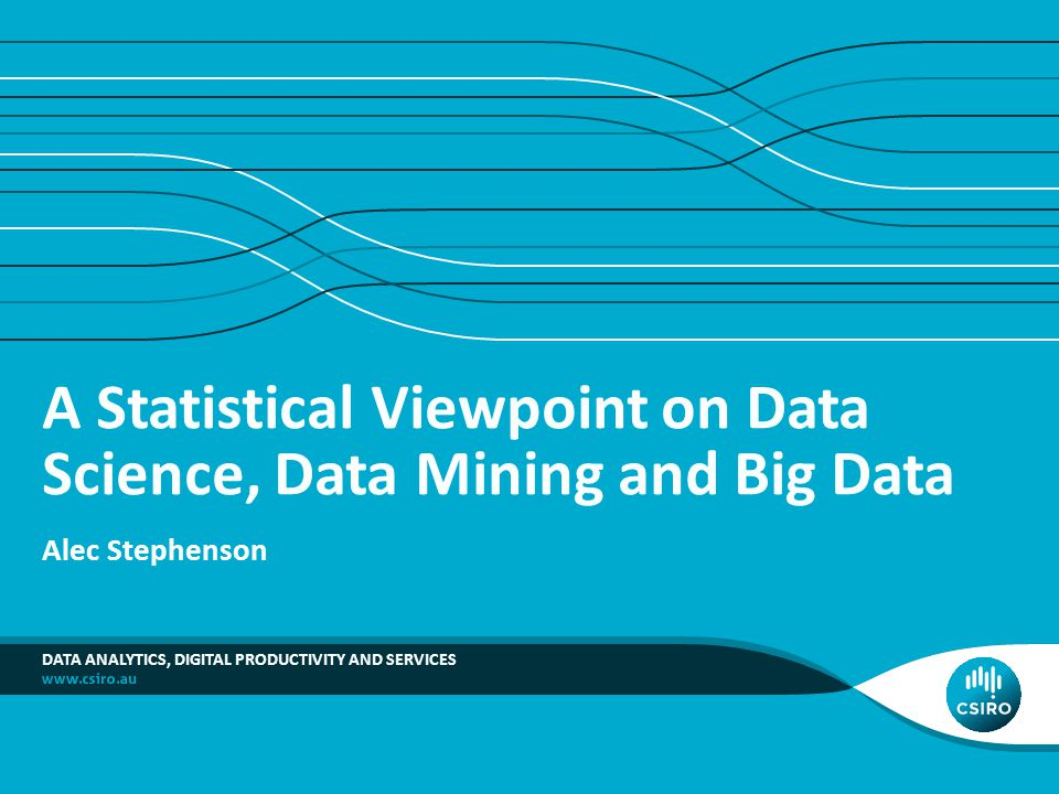 A Statistical Viewpoint on Data Science, Data Mining and Big Data Alec Stephenson DATA ANALYTICS, DIGITAL PRODUCTIVITY AND SERVICES