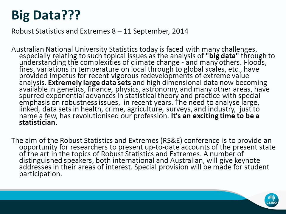 Robust Statistics and Extremes 8 – 11 September, 2014 Australian National University Statistics today is faced with many challenges, especially relati