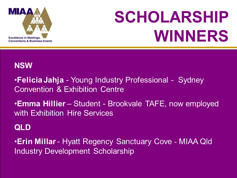 SCHOLARSHIP WINNERS NSW Felicia Jahja - Young Industry Professional - Sydney Convention & Exhibition Centre Emma Hillier – Student - Brookvale TAFE, now employed with Exhibition Hire Services QLD Erin Millar - Hyatt Regency Sanctuary Cove - MIAA Qld Industry Development Scholarship