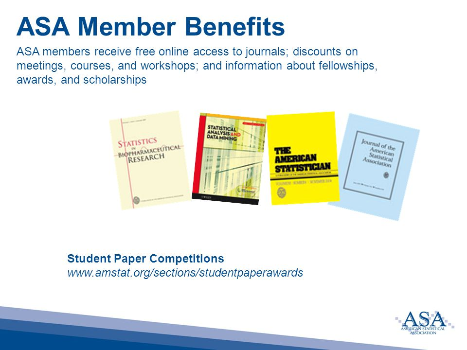 ASA Member Benefits ASA members receive free online access to journals; discounts on meetings, courses, and workshops; and information about fellowships, awards, and scholarships Student Paper Competitions www.amstat.org/sections/studentpaperawards