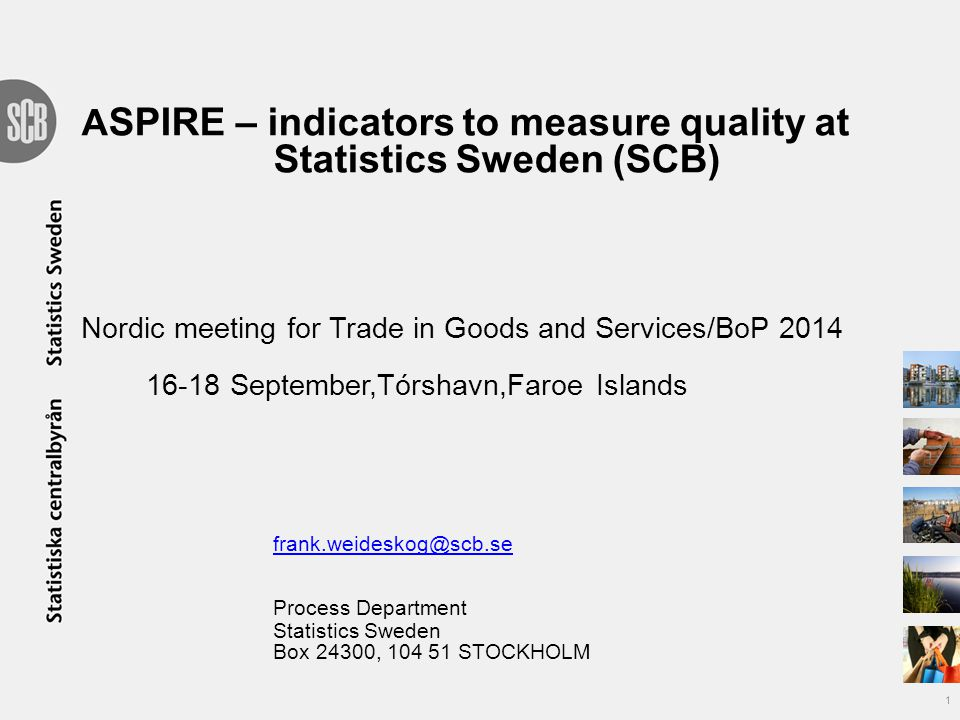 A SPIRE – indicators to measure quality at Statistics Sweden (SCB) Nordic meeting for Trade in Goods and Services/BoP 2014 16-18 September,Tórshavn,Faroe Islands frank.weideskog@scb.se Process Department Statistics Sweden Box 24300, 104 51 STOCKHOLM frank.weideskog@scb.se 1