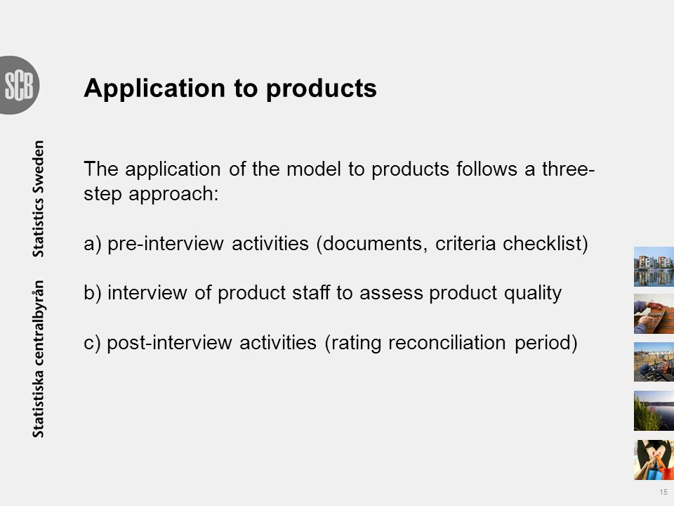 Application to products The application of the model to products follows a three- step approach: a) pre-interview activities (documents, criteria checklist) b) interview of product staff to assess product quality c) post-interview activities (rating reconciliation period) 15