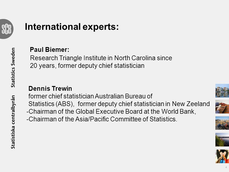 International experts: Paul Biemer: Research Triangle Institute in North Carolina since 20 years, former deputy chief statistician Dennis Trewin former chief statistician Australian Bureau of Statistics (ABS), former deputy chief statistician in New Zeeland -Chairman of the Global Executive Board at the World Bank, -Chairman of the Asia/Pacific Committee of Statistics.