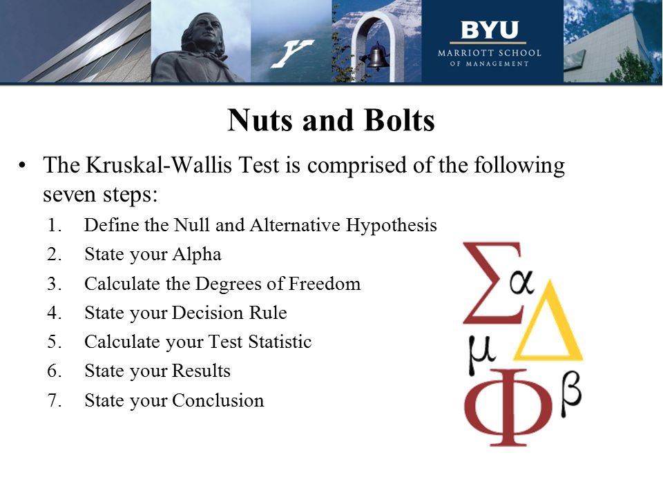 Nuts and Bolts The Kruskal-Wallis Test is comprised of the following seven steps: 1.Define the Null and Alternative Hypothesis 2.State your Alpha 3.Calculate the Degrees of Freedom 4.State your Decision Rule 5.Calculate your Test Statistic 6.State your Results 7.State your Conclusion