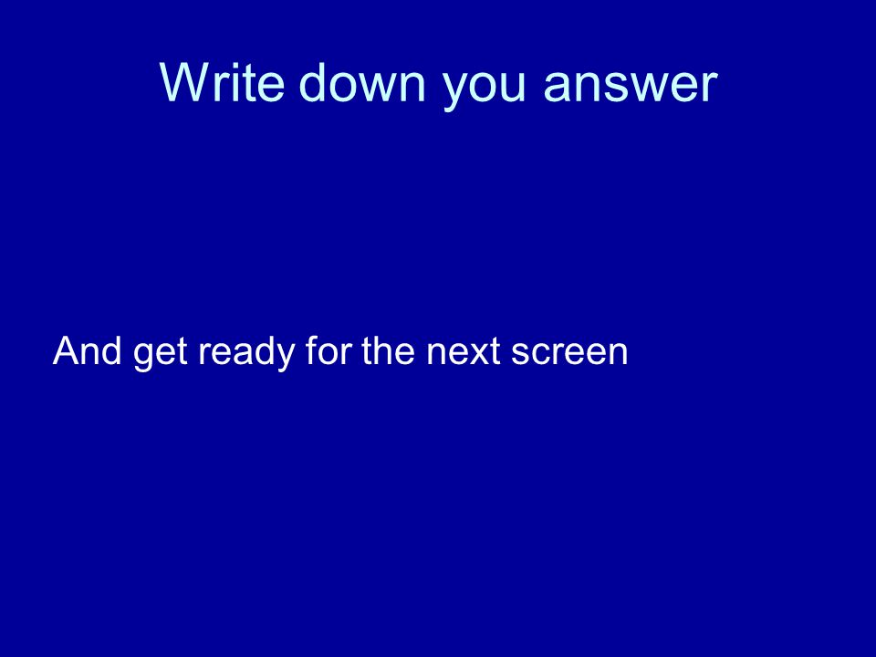 Write down you answer And get ready for the next screen