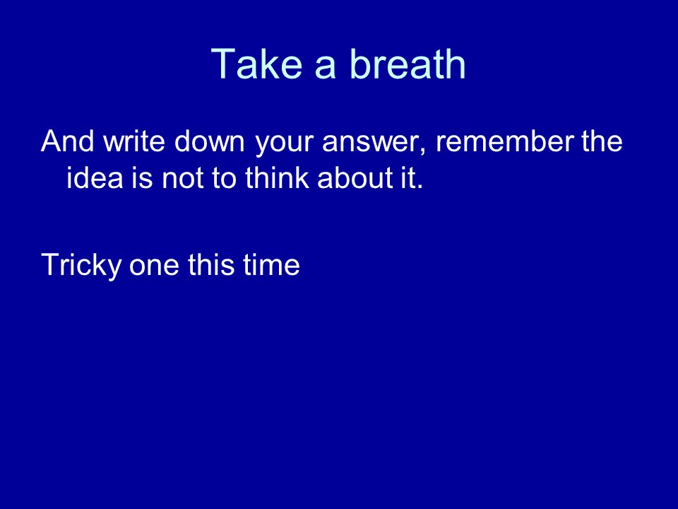 Take a breath And write down your answer, remember the idea is not to think about it. Tricky one this time