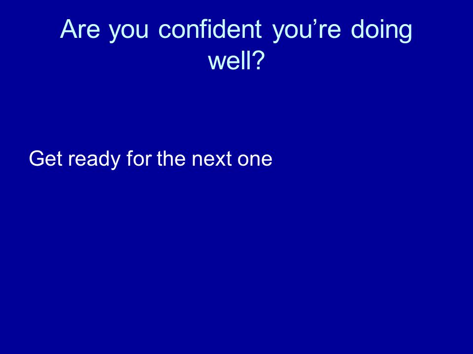 Are you confident you're doing well Get ready for the next one
