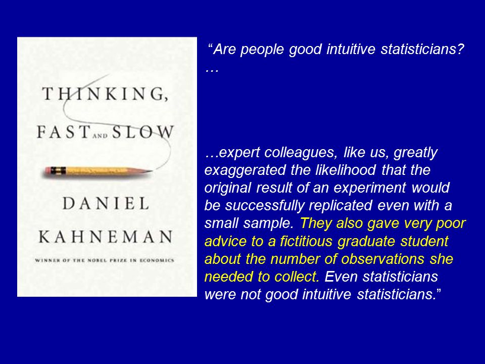 """""""Are people good intuitive statisticians? … …expert colleagues, like us, greatly exaggerated the likelihood that the original result of an experiment"""