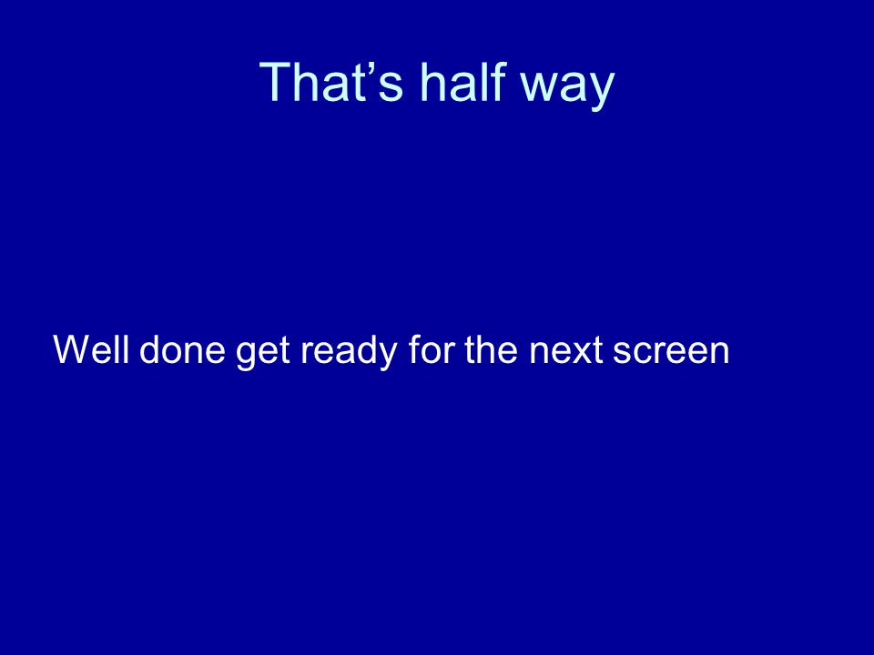 That's half way Well done get ready for the next screen