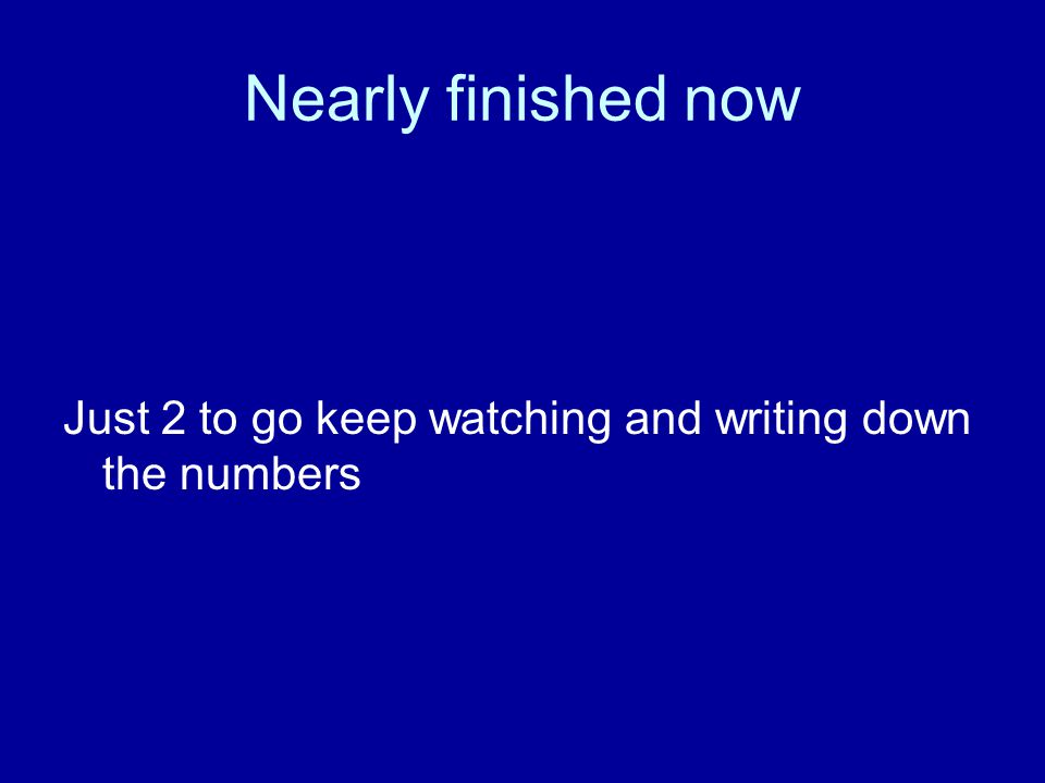 Nearly finished now Just 2 to go keep watching and writing down the numbers