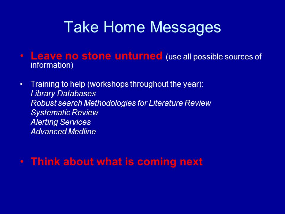 Take Home Messages Leave no stone unturned (use all possible sources of information) Training to help (workshops throughout the year): Library Databases Robust search Methodologies for Literature Review Systematic Review Alerting Services Advanced Medline Think about what is coming next