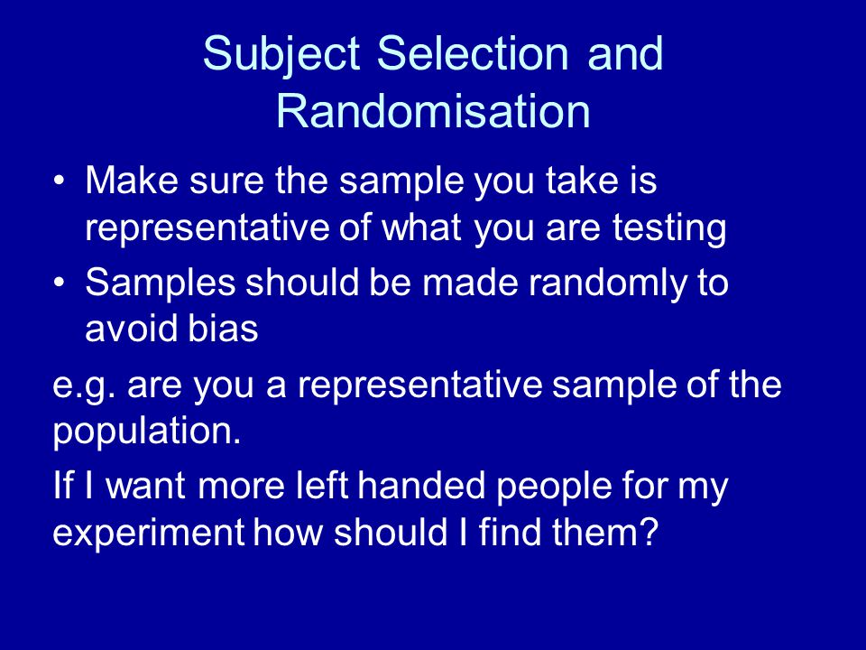 Subject Selection and Randomisation Make sure the sample you take is representative of what you are testing Samples should be made randomly to avoid b