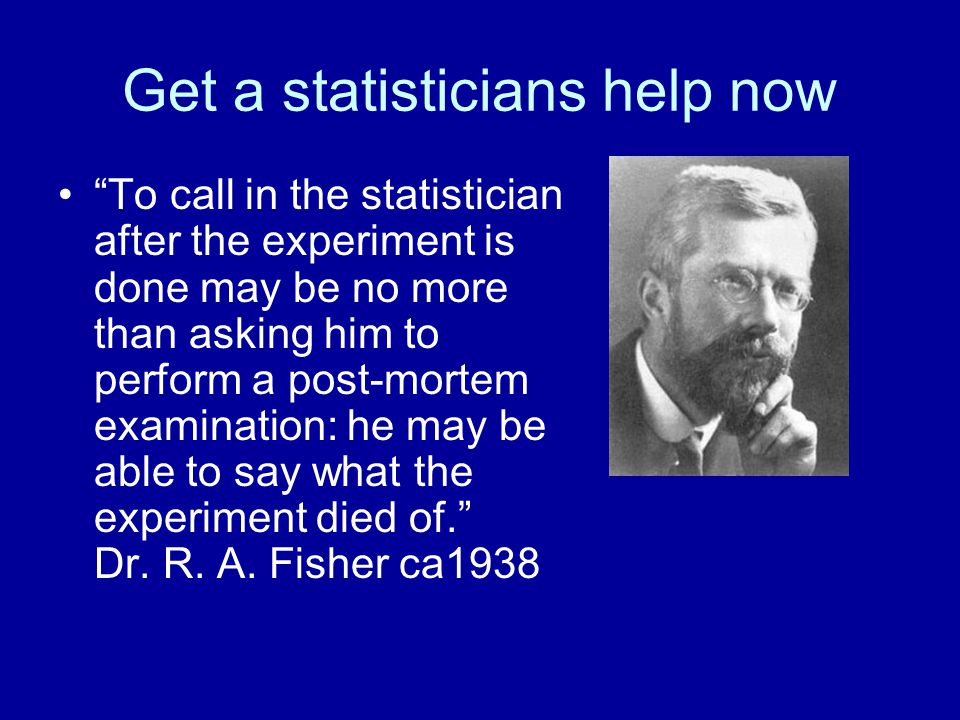 Get a statisticians help now To call in the statistician after the experiment is done may be no more than asking him to perform a post-mortem examination: he may be able to say what the experiment died of. Dr.