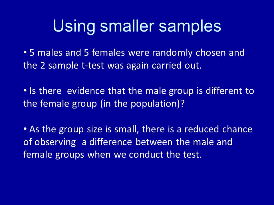 Using smaller samples 5 males and 5 females were randomly chosen and the 2 sample t-test was again carried out. Is there evidence that the male group