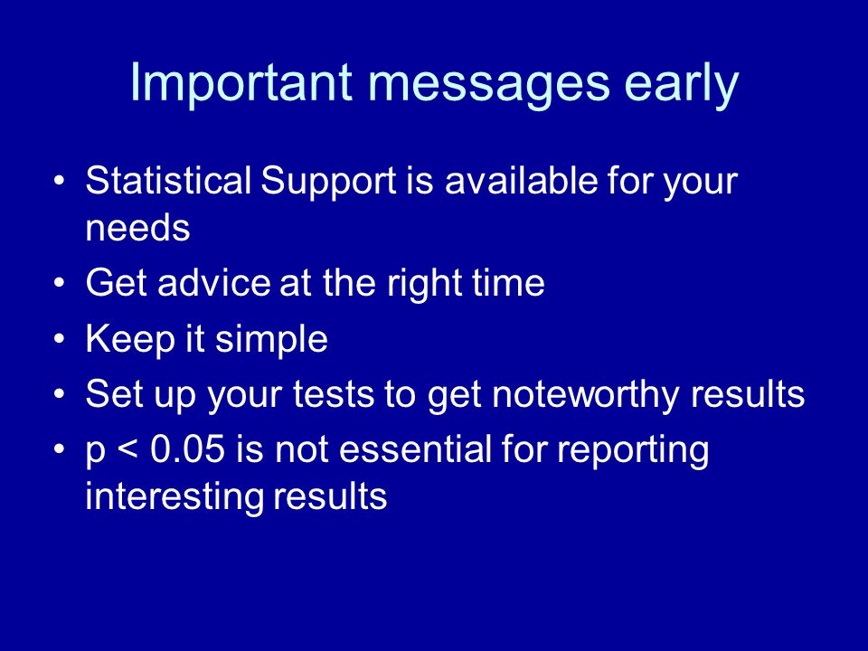 Important messages early Statistical Support is available for your needs Get advice at the right time Keep it simple Set up your tests to get noteworthy results p < 0.05 is not essential for reporting interesting results
