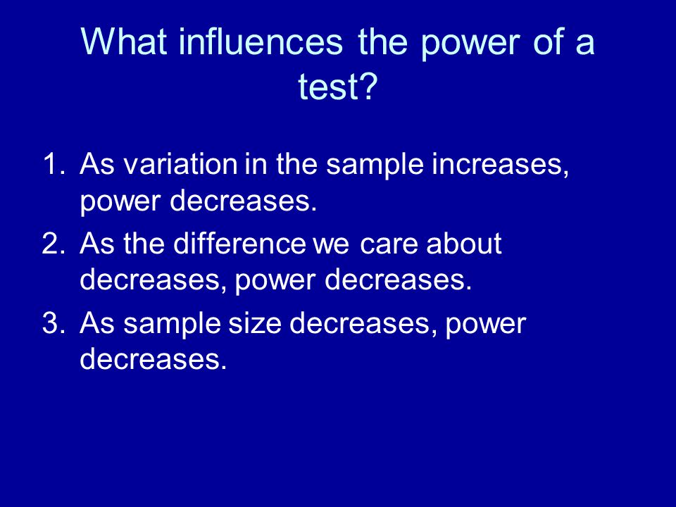 What influences the power of a test? 1.As variation in the sample increases, power decreases. 2.As the difference we care about decreases, power decre