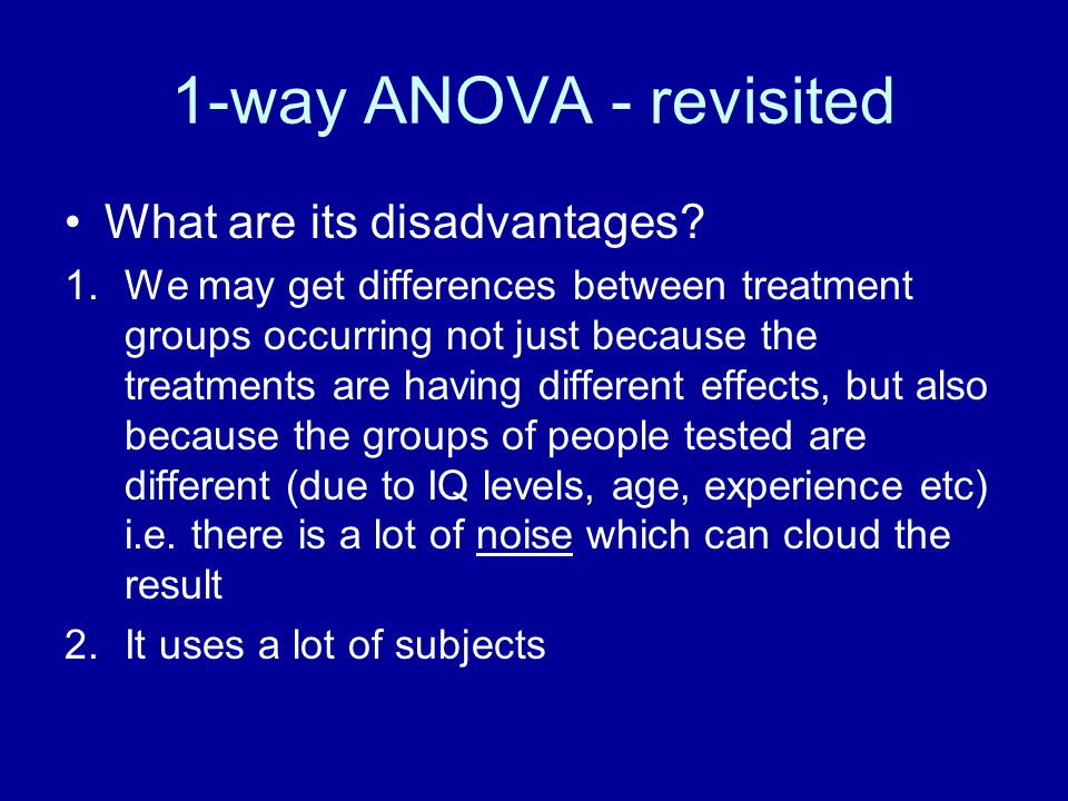 1-way ANOVA - revisited What are its disadvantages? 1.We may get differences between treatment groups occurring not just because the treatments are ha