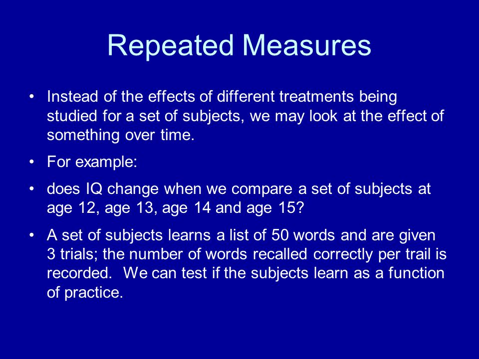 Repeated Measures Instead of the effects of different treatments being studied for a set of subjects, we may look at the effect of something over time