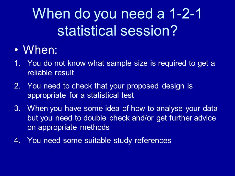 When do you need a 1-2-1 statistical session? When: 1.You do not know what sample size is required to get a reliable result 2.You need to check that y