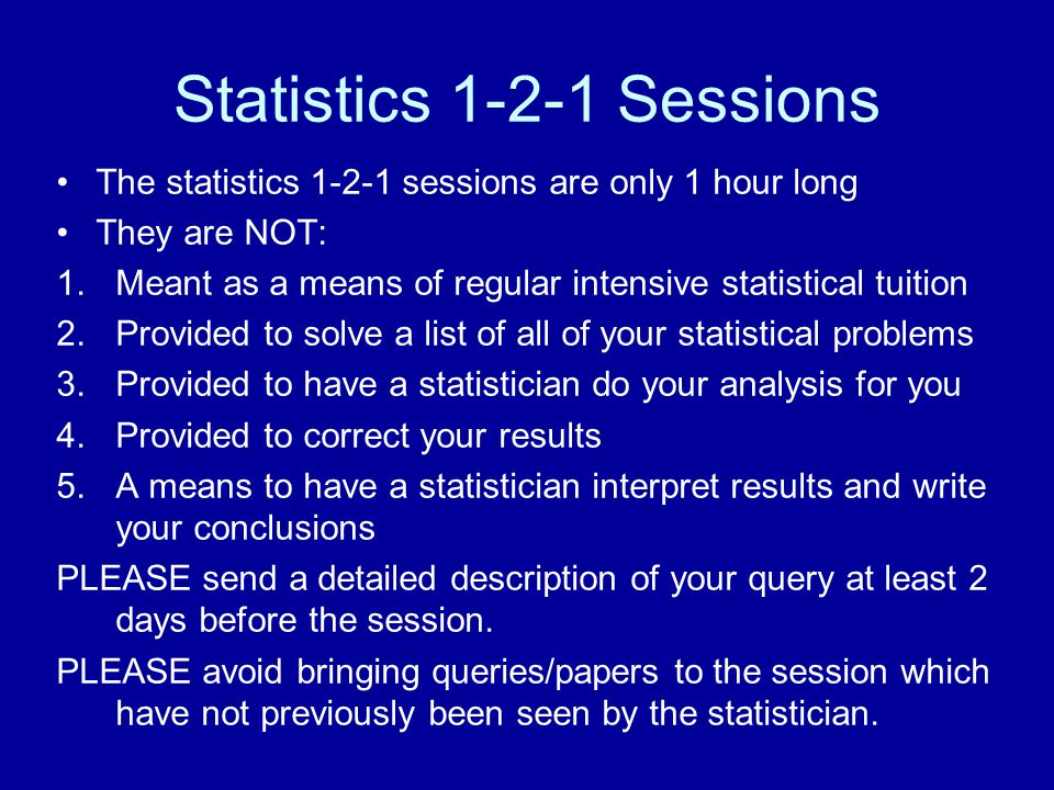 Statistics 1-2-1 Sessions The statistics 1-2-1 sessions are only 1 hour long They are NOT: 1.Meant as a means of regular intensive statistical tuition 2.Provided to solve a list of all of your statistical problems 3.Provided to have a statistician do your analysis for you 4.Provided to correct your results 5.A means to have a statistician interpret results and write your conclusions PLEASE send a detailed description of your query at least 2 days before the session.