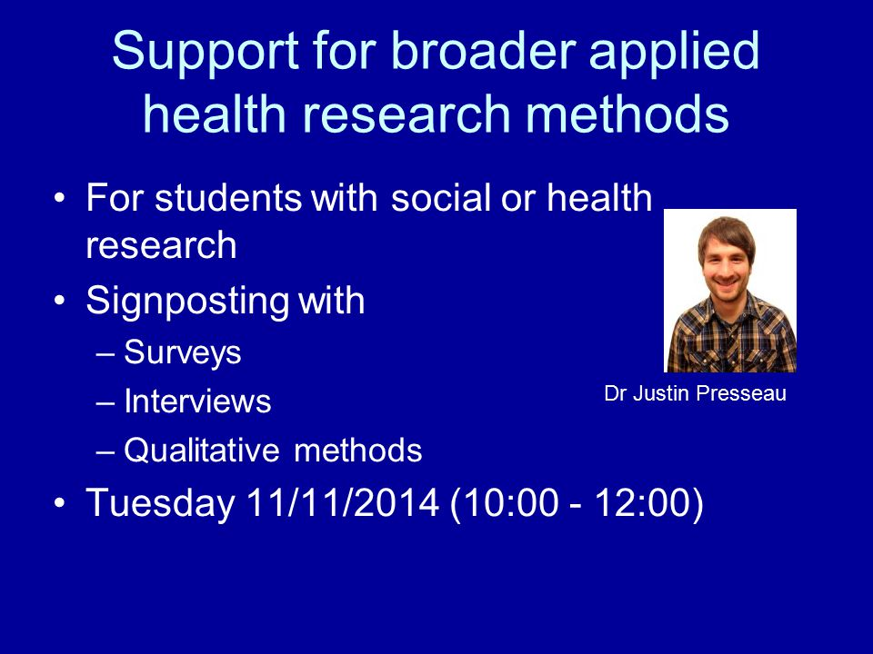 Support for broader applied health research methods For students with social or health research Signposting with –Surveys –Interviews –Qualitative methods Tuesday 11/11/2014 (10:00 - 12:00) Dr Justin Presseau