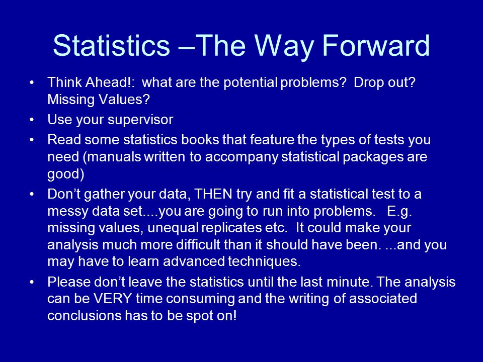 Statistics –The Way Forward Think Ahead!: what are the potential problems? Drop out? Missing Values? Use your supervisor Read some statistics books th