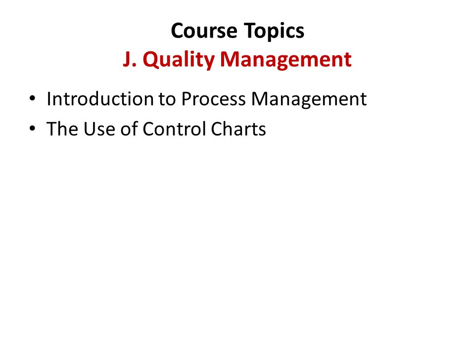Course Topics J. Quality Management Introduction to Process Management The Use of Control Charts
