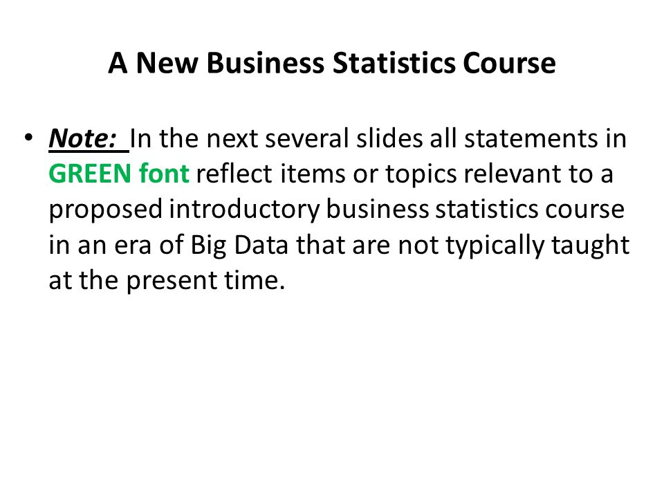 Goals for the New Business Statistics Course Numerical literacy is essential in business and the discipline of statistics enables students to learn to: Visualize Data Draw Inferences Make Predictions Manage Processes regardless of sample size