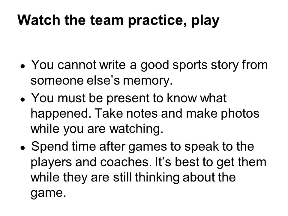 ● You cannot write a good sports story from someone else's memory.