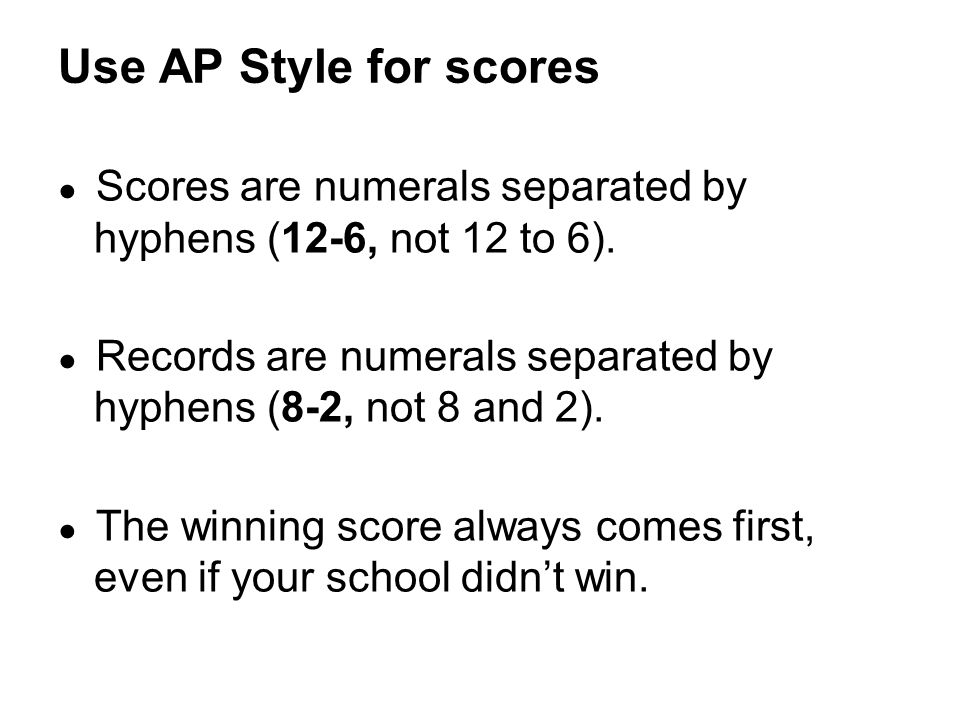 ● Scores are numerals separated by hyphens (12-6, not 12 to 6).