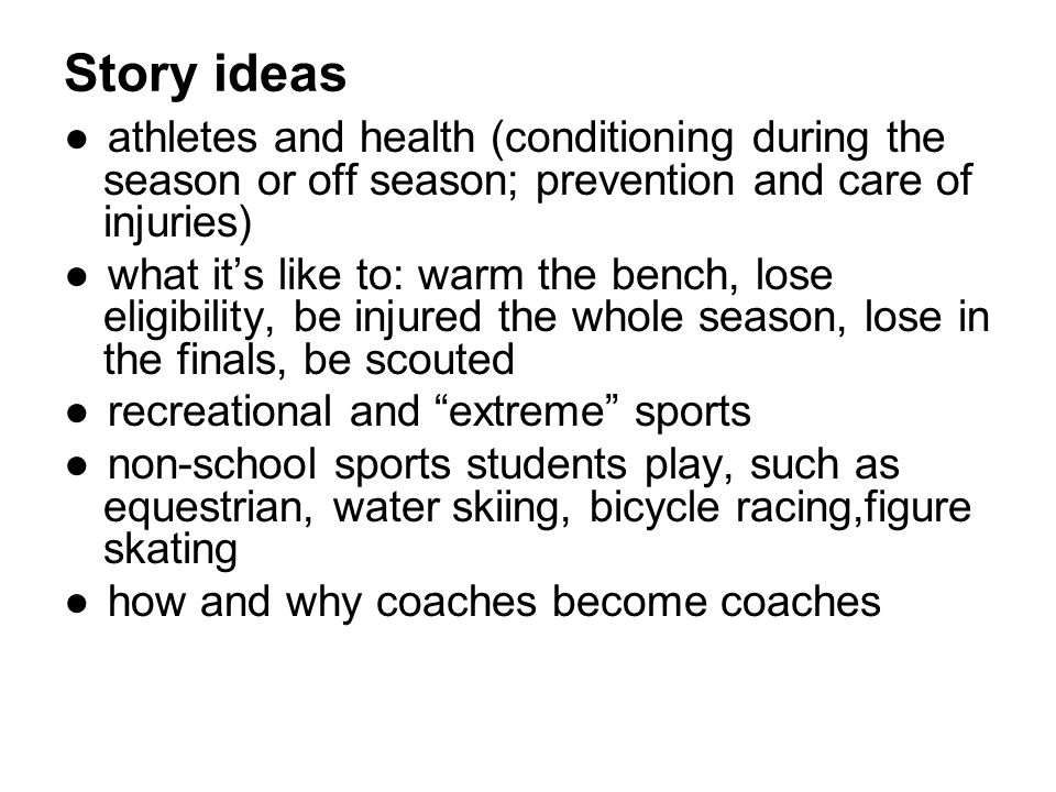 ●athletes and health (conditioning during the season or off season; prevention and care of injuries) ●what it's like to: warm the bench, lose eligibility, be injured the whole season, lose in the finals, be scouted ●recreational and extreme sports ●non-school sports students play, such as equestrian, water skiing, bicycle racing,figure skating ●how and why coaches become coaches Story ideas