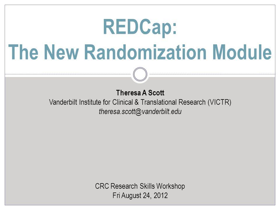 Theresa A Scott Vanderbilt Institute for Clinical & Translational Research (VICTR) theresa.scott@vanderbilt.edu CRC Research Skills Workshop Fri August 24, 2012 REDCap: The New Randomization Module
