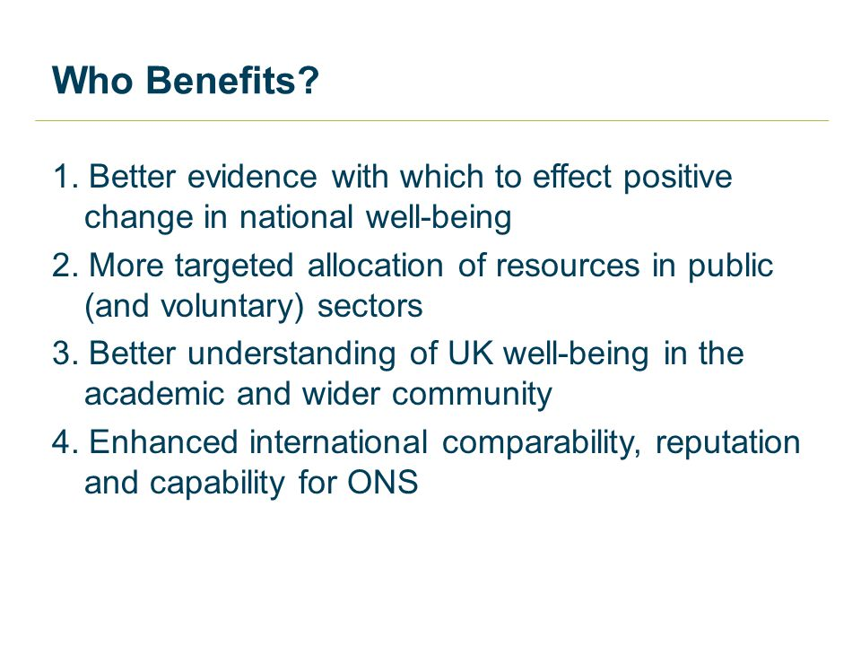 Who Benefits. 1. Better evidence with which to effect positive change in national well-being 2.