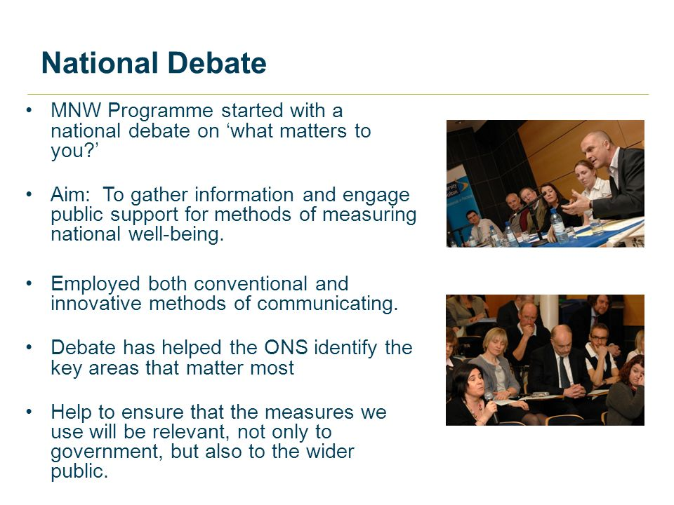 National Debate MNW Programme started with a national debate on 'what matters to you ' Aim: To gather information and engage public support for methods of measuring national well-being.