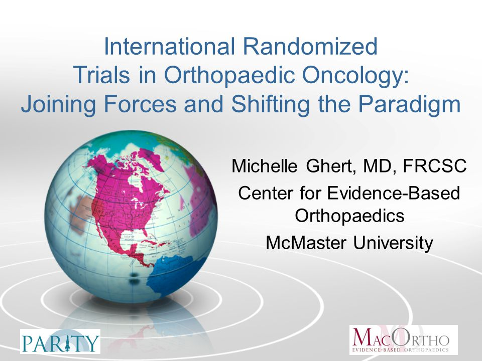 International Randomized Trials in Orthopaedic Oncology: Joining Forces and Shifting the Paradigm Michelle Ghert, MD, FRCSC Center for Evidence-Based Orthopaedics McMaster University