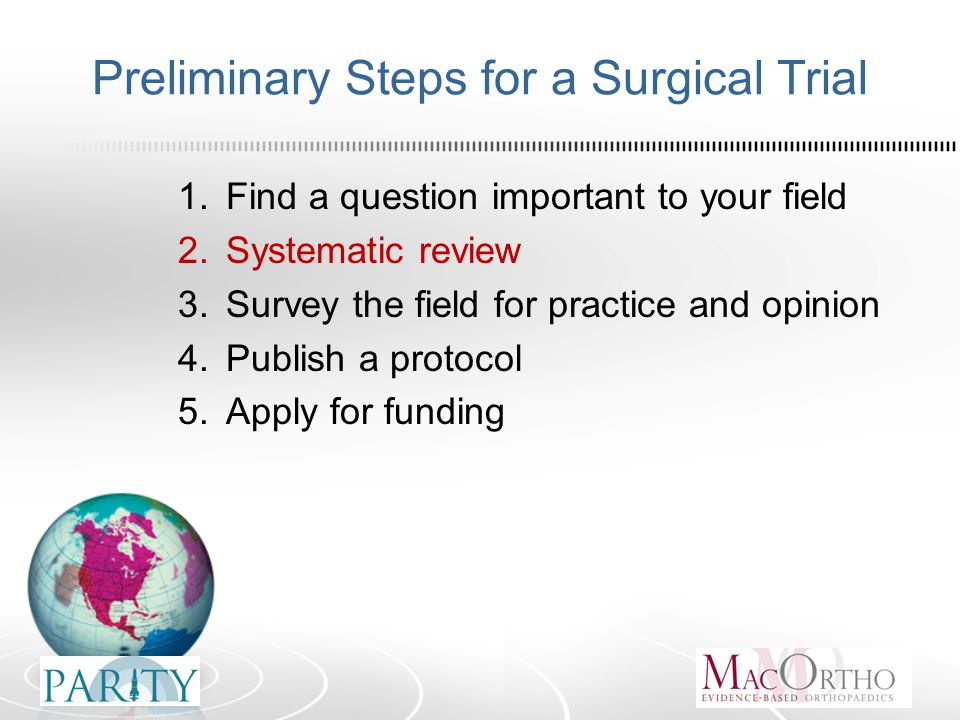 Preliminary Steps for a Surgical Trial 1.Find a question important to your field 2.Systematic review 3.Survey the field for practice and opinion 4.Publish a protocol 5.Apply for funding