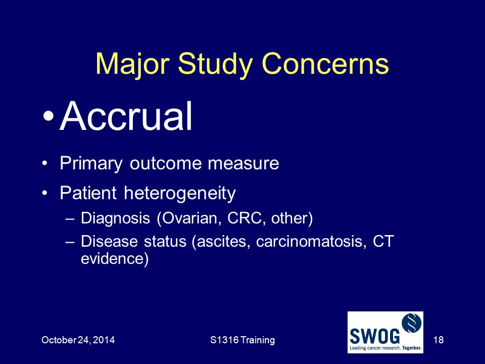 Major Study Concerns Accrual Primary outcome measure Patient heterogeneity –Diagnosis (Ovarian, CRC, other) –Disease status (ascites, carcinomatosis,