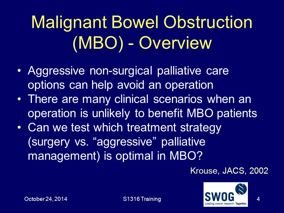 Malignant Bowel Obstruction (MBO) - Overview Krouse, JACS, 2002 Aggressive non-surgical palliative care options can help avoid an operation There are