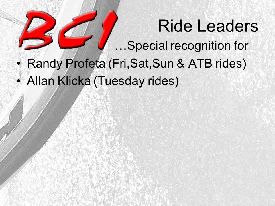 Ride Leaders …Special recognition for Randy Profeta (Fri,Sat,Sun & ATB rides) Allan Klicka (Tuesday rides)