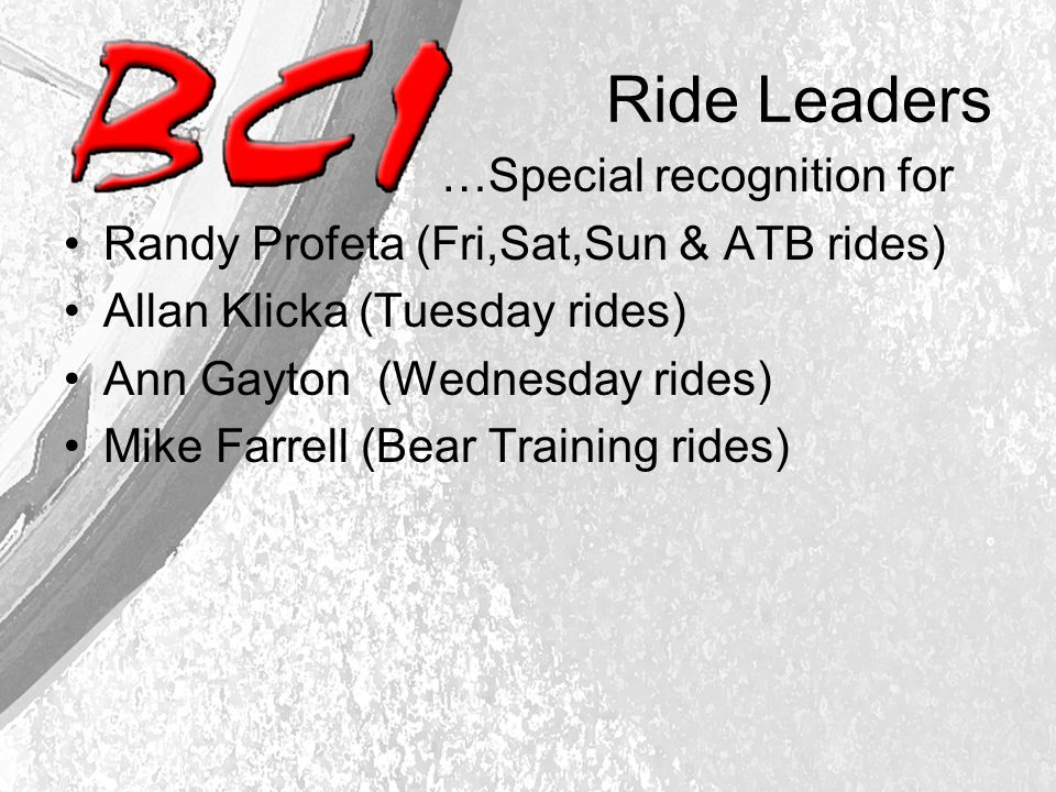 Ride Leaders …Special recognition for Randy Profeta (Fri,Sat,Sun & ATB rides) Allan Klicka (Tuesday rides) Ann Gayton (Wednesday rides) Mike Farrell (Bear Training rides)