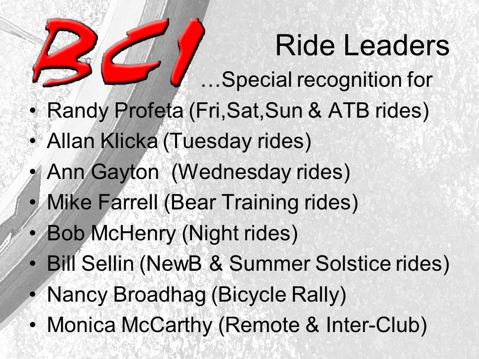 Ride Leaders …Special recognition for Randy Profeta (Fri,Sat,Sun & ATB rides) Allan Klicka (Tuesday rides) Ann Gayton (Wednesday rides) Mike Farrell (Bear Training rides) Bob McHenry (Night rides) Bill Sellin (NewB & Summer Solstice rides) Nancy Broadhag (Bicycle Rally) Monica McCarthy (Remote & Inter-Club)