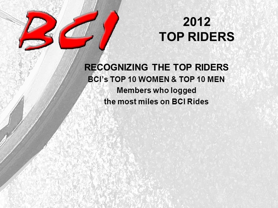 2012 TOP RIDERS RECOGNIZING THE TOP RIDERS BCI's TOP 10 WOMEN & TOP 10 MEN Members who logged the most miles on BCI Rides