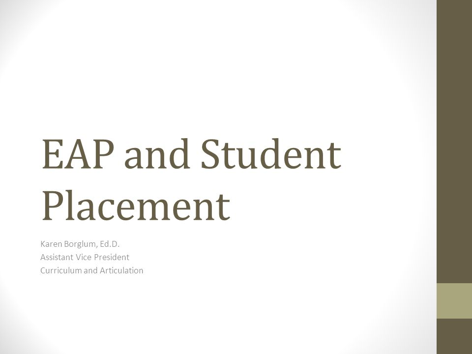 EAP and Student Placement Karen Borglum, Ed.D. Assistant Vice President Curriculum and Articulation